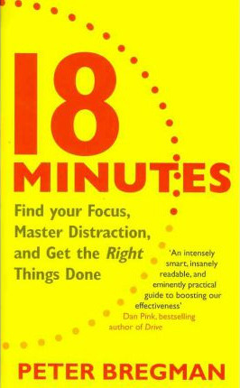 18 Minutes: Find Your Focus, Master Distraction and Get the Right Things Done  by  Peter Bregman