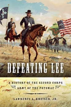 Defeating Lee: A History of the Second Corps, Army of the Potomac Lawrence A. Kreiser Jr.