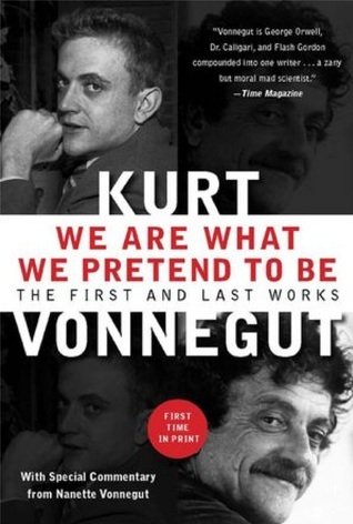 We Are What We Pretend To Be: The First and Last Works  by  Kurt Vonnegut