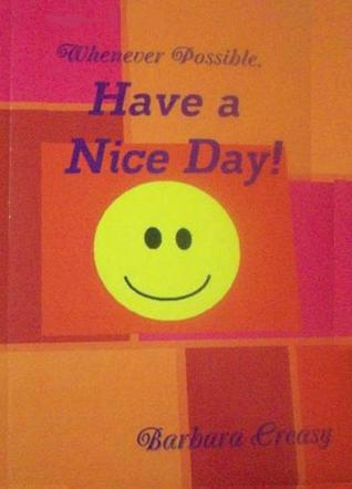 Whenever Possible, Have a Nice Day  by  Barbara Creasy