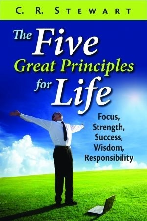 The Five Great Principles for Life: Focus, Strength, Success, Wisdom, Responsibility  by  C.R. Stewart