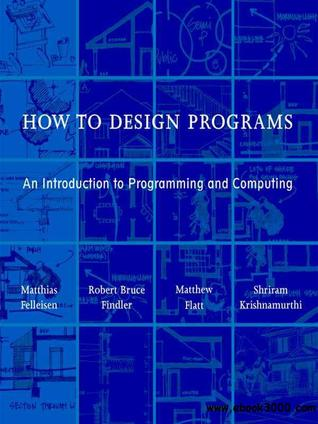 How to Design Programs: An Introduction to Programming and Computing  by  Matthias Felleisen