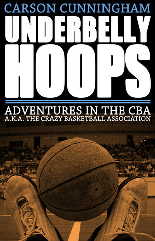 Underbelly Hoops: Adventures in the CBA - A.K.A. The Crazy Basketball Association Carson Cunningham