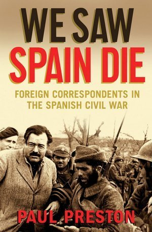 We Saw Spain Die: Foreign Correspondents in the Spanish Civil War  by  Paul Preston