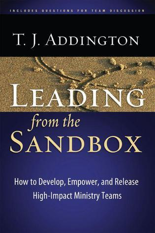 Leading From the Sandbox: How to Develop, Empower, and Release High-Impact Ministry Teams T.J. Addington