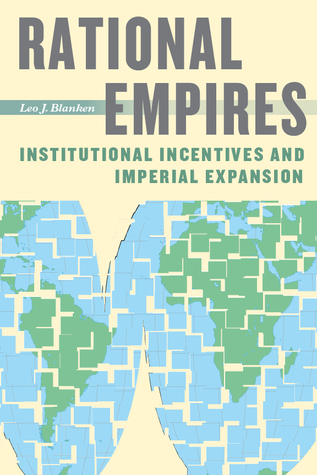 Rational Empires: Institutional Incentives and Imperial Expansion Leo J. Blanken