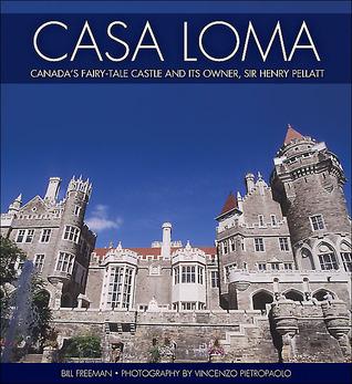Casa Loma: Canadas Fairy-Tale Castle and Its Owner, Sir Henry Pellatt  by  Bill Freeman