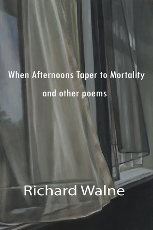 When Afternoons Taper to Mortality and other poems Richard Walne