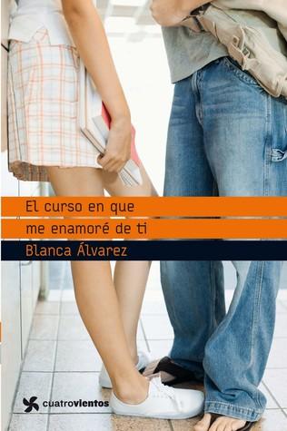 El curso en que me enamoré de ti  by  Blanca Álvarez