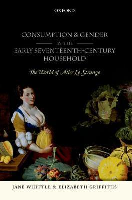 Consumption and Gender in the Early Seventeenth-Century Household: The World of Alice Le Strange Jane Whittle