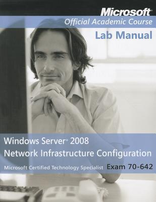 Exam 70-642 Windows Server 2008 Network Infrastructure Configuration, Lab Manual  by  MOAC (Microsoft Official Academic Course)