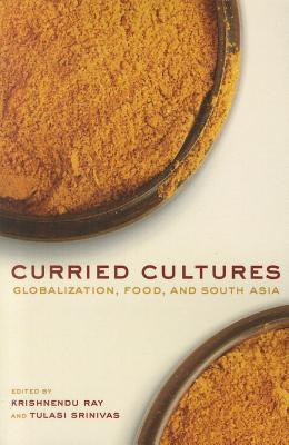 Curried Cultures: Globalization, Food, and South Asia  by  Krishnendu Ray