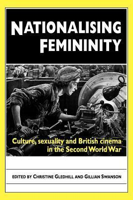 Nationalising Femininity: Culture, Sexuality and British Cinema in the Second World War  by  Christine Gledhill