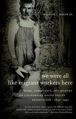 We Were All Like Migrant Workers Here: Work, Community, and Memory on Californias Round Valley Reservation, 1850-1941 William J. Bauer Jr.
