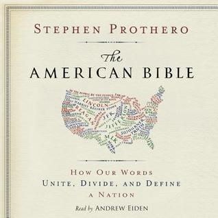 The American Bible: How Our Words Unite, Divide, and Define a Nation Stephen R. Prothero