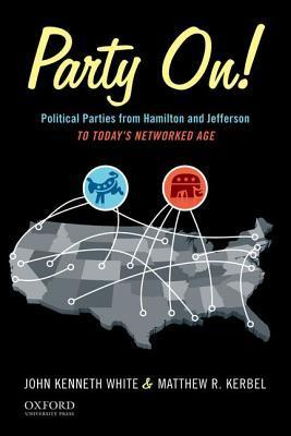Party On!: Political Parties from Hamilton and Jefferson to Todays Networked Age John Kenneth White
