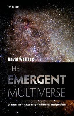 The Emergent Multiverse: Quantum Theory According to the Everett Interpretation David     Wallace