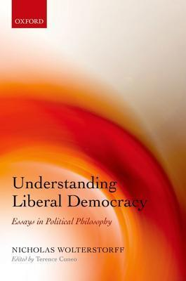 Understanding Liberal Democracy: Essays in Political Philosophy  by  Nicholas Wolterstorff