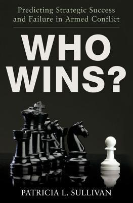 Who Wins?: Predicting Strategic Success and Failure in Armed Conflict Patricia L. Sullivan