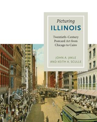 Picturing Illinois: Twentieth-Century Postcard Art from Chicago to Cairo  by  John A. Jakle