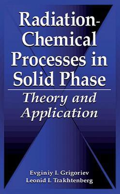 Radiation-Chemical Processes in Solid Phase: Theory and Application  by  Evginiy I. Grigoriev