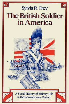 The British Soldier in America: A Social History of Military Life in the Revolutionary Period Sylvia R. Frey