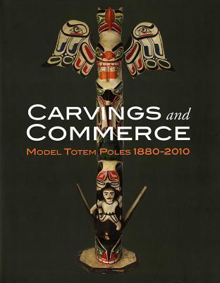 Carvings and Commerce: Model Totem Poles, 1880-2010  by  Michael D. Hall