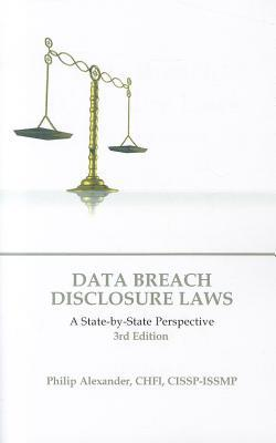 Data Breach Disclosure Laws, 3rd Edition: A State-By-State Perspective  by  Chfi Philip Alexander