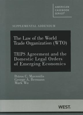 The Law of the World Trade Organization (WTO): Supplemental Addendum on the Trips Agreement and the Domestic Legal Orders of Emerging Economies  by  Petros C. Mavroidis