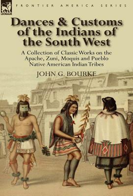 Dances & Customs of the Indians of the South West: A Collection on Classic Works of the Apache, Zuni, Moquis and Pueblo Native American Indian Tribes John G. Bourke