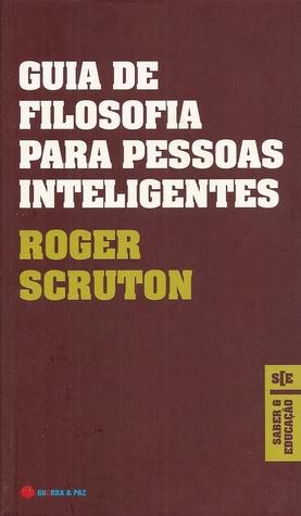 Guia de Filosofia para Pessoas Inteligentes  by  Roger Scruton