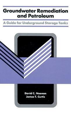 Groundwater Remediation and Petroleum: A Guide for Underground Storage Tanks  by  David C. Noonan
