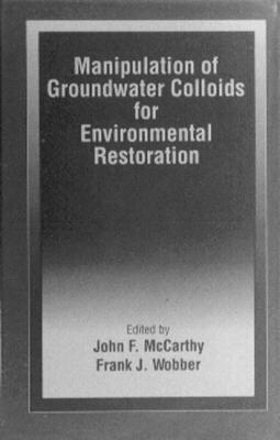 Manipulation of Groundwater Colloids for Environmental Restoration  by  John F. McCarthy