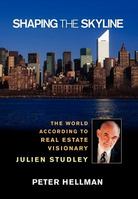 Shaping the Skyline: The World According to Real Estate Visionary Julien Studley Peter Hellman