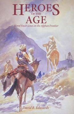 Heroes of the Age: Moral Fault Lines on the Afghan Frontier  by  David B. Edwards