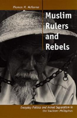 Muslim Rulers and Rebels: Everyday Politics and Armed Separatism in the Southern Philippines  by  Thomas M. McKenna