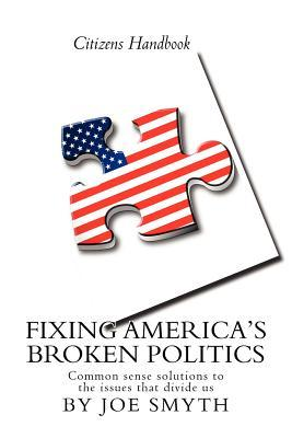 Fixing Americas Broken Politics: Common Sense Solutions to the Issues That Divide Us Joe Smyth
