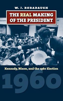 The Real Making of the President: Kennedy, Nixon, and the 1960 Election W.J. Rorabaugh