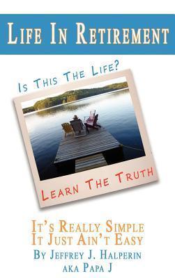 Life in Retirement...Its Really Simple, It Just Aint Easy  by  Jeffrey J. Halperin