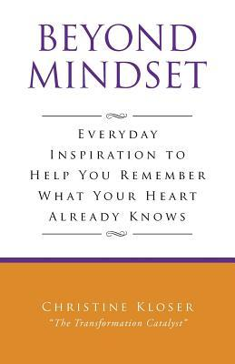 Beyond Mindset: Everday Inspiration to Help You Remember What Your Heart Already Knows Christine Kloser