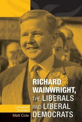 Richard Wainwright, the Liberals and Liberal Democrats: Unfinished Business  by  Matthew  Cole