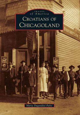 Croatians of Chicagoland (Images of America: Illinois)  by  Maria Dugandzic-Pasic