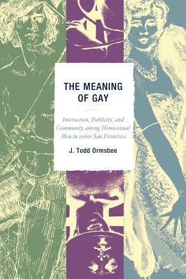 The Meaning of Gay: Interaction, Publicity, and Community Among Homosexual Men in 1960s San Francisco  by  J. Todd Ormsbee