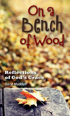 On a Bench of Wood: Reflections of Gods Grace Daryl Madden