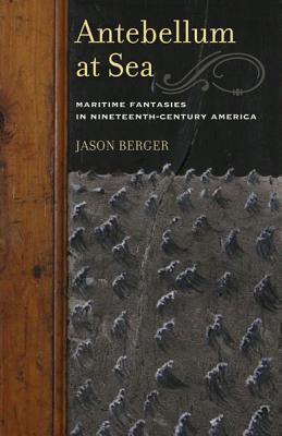 Antebellum at Sea: Maritime Fantasies in Nineteenth-Century America  by  Jason Berger