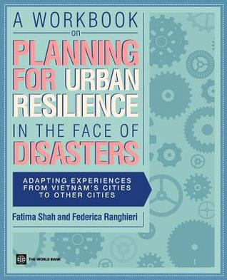 Workbook on Planning for Urban Resilience in the Face of Disasters: Adapting Experiences from Vietnams Cities to Other Cities  by  Fatima Shah