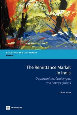 The Remittance Market in India: Opportunities, Challenges, and Policy Options  by  Gabi G. Afram