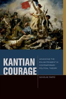 Kantian Courage: Advancing the Enlightenment in Contemporary Political Theory  by  Nicholas Tampio