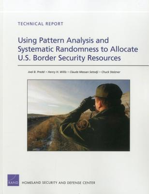 Using Pattern Analysis and Systematic Randomness to Allocate U.S. Border Security Resources  by  Joel B. Predd
