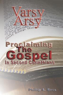 Varsy Arsy: Proclaiming the Gospel in Second Corinthians Phillip A. Ross